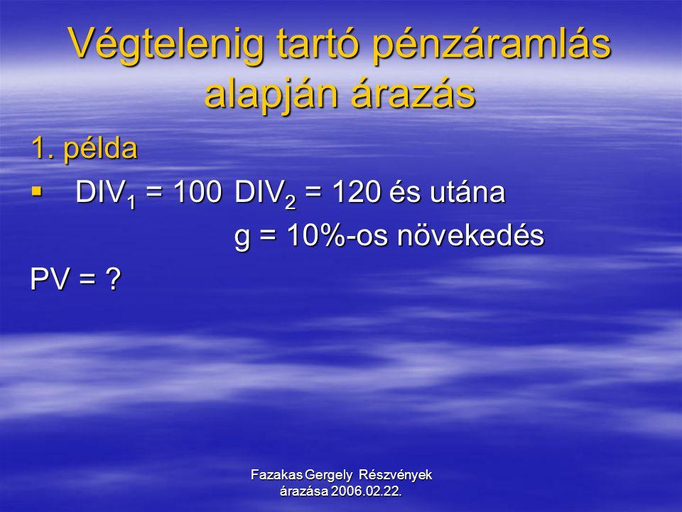 Fazakas Gergely Részvények árazása 2006.02.22. Végtelenig tartó pénzáramlás alapján árazás 1. példa  DIV 1 = 100DIV 2 = 120 és utána g = 10%-os növek