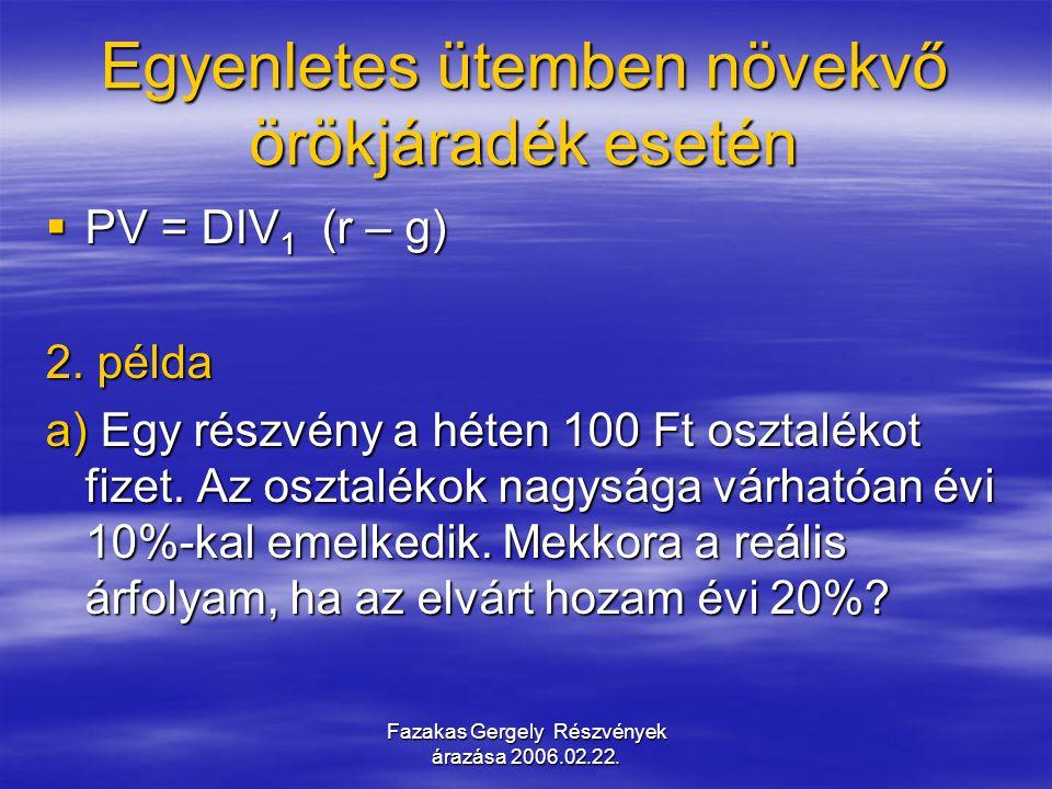 Fazakas Gergely Részvények árazása 2006.02.22. Egyenletes ütemben növekvő örökjáradék esetén  PV = DIV 1 (r – g) 2. példa a) Egy részvény a héten 100