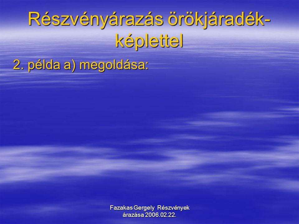 Fazakas Gergely Részvények árazása 2006.02.22. Részvényárazás örökjáradék- képlettel 2. példa a) megoldása: