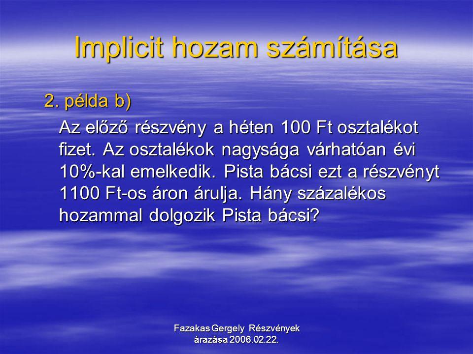 Fazakas Gergely Részvények árazása 2006.02.22. Implicit hozam számítása 2. példa b) Az előző részvény a héten 100 Ft osztalékot fizet. Az osztalékok n