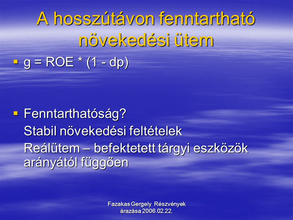 Fazakas Gergely Részvények árazása 2006.02.22. A hosszútávon fenntartható növekedési ütem  g = ROE * (1 - dp)  Fenntarthatóság? Stabil növekedési fe
