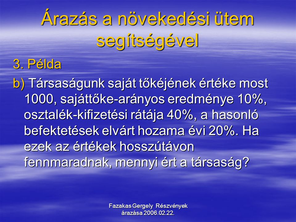 Fazakas Gergely Részvények árazása 2006.02.22. Árazás a növekedési ütem segítségével 3. Példa b) Társaságunk saját tőkéjének értéke most 1000, sajáttő