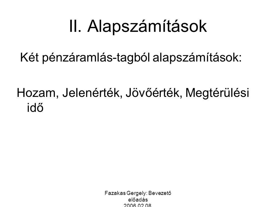 Fazakas Gergely: Bevezető előadás 2006.02.08. II. Alapszámítások Két pénzáramlás-tagból alapszámítások: Hozam, Jelenérték, Jövőérték, Megtérülési idő