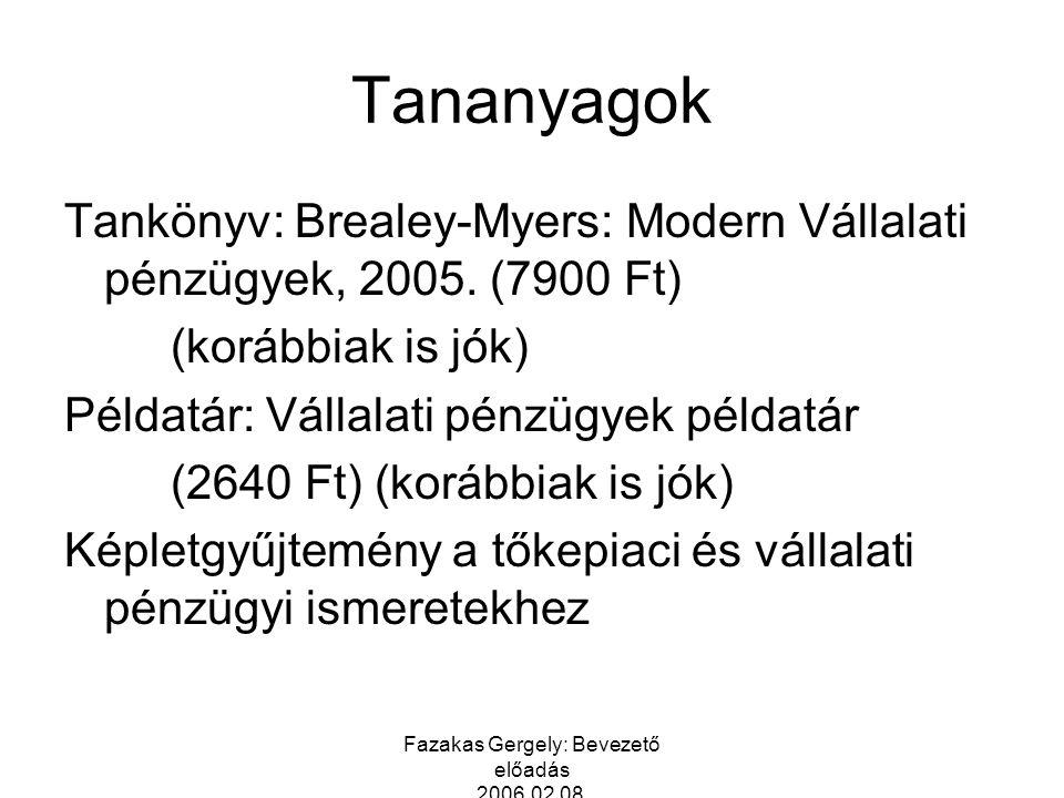 Fazakas Gergely: Bevezető előadás 2006.02.08. Tananyagok Tankönyv: Brealey-Myers: Modern Vállalati pénzügyek, 2005. (7900 Ft) (korábbiak is jók) Példa
