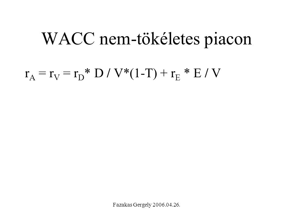 Fazakas Gergely 2006.04.26. WACC nem-tökéletes piacon r A = r V = r D * D / V*(1-T) + r E * E / V