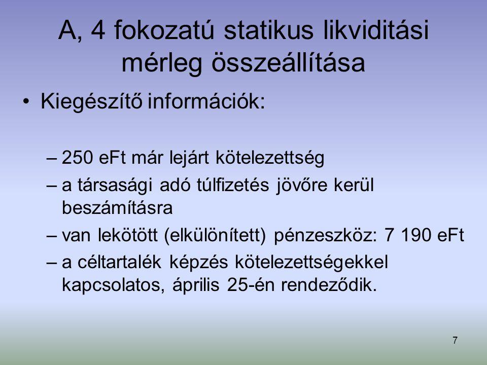 7 A, 4 fokozatú statikus likviditási mérleg összeállítása Kiegészítő információk: –250 eFt már lejárt kötelezettség –a társasági adó túlfizetés jövőre kerül beszámításra –van lekötött (elkülönített) pénzeszköz: 7 190 eFt –a céltartalék képzés kötelezettségekkel kapcsolatos, április 25-én rendeződik.