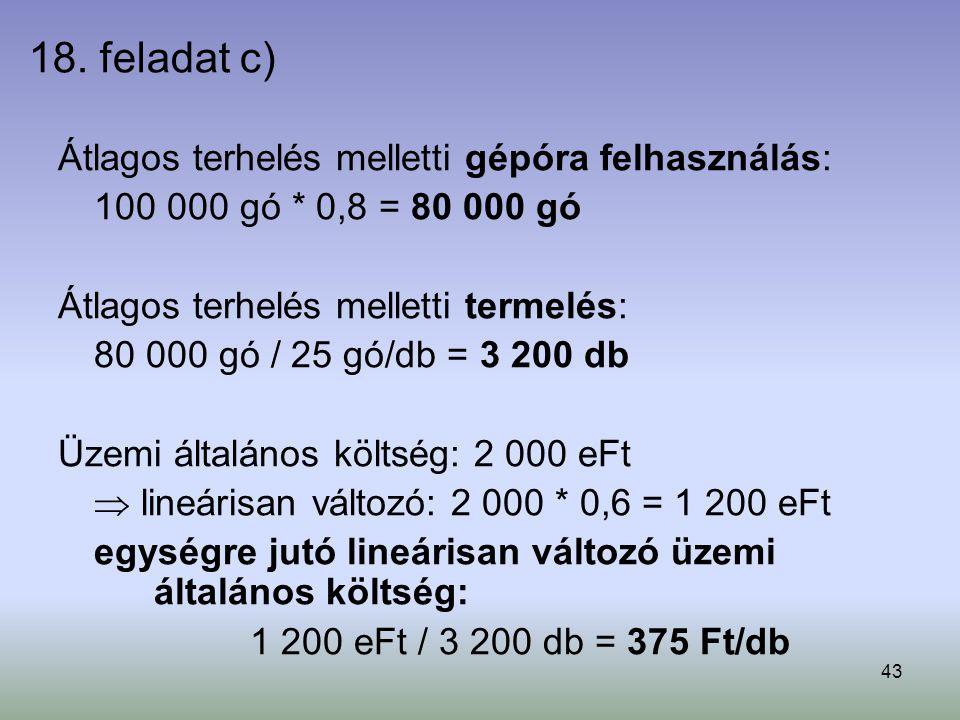 43 18. feladat c) Átlagos terhelés melletti gépóra felhasználás: 100 000 gó * 0,8 = 80 000 gó Átlagos terhelés melletti termelés: 80 000 gó / 25 gó/db