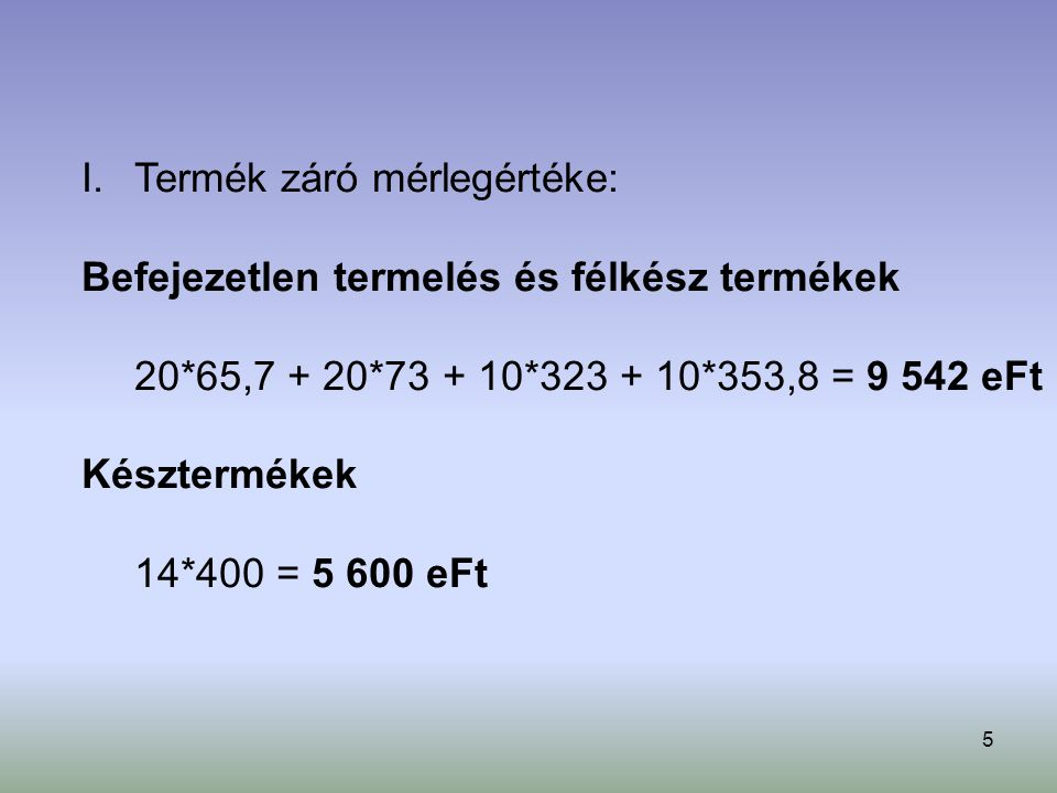 5 I.Termék záró mérlegértéke: Befejezetlen termelés és félkész termékek 20*65,7 + 20*73 + 10*323 + 10*353,8 = 9 542 eFt Késztermékek 14*400 = 5 600 eFt