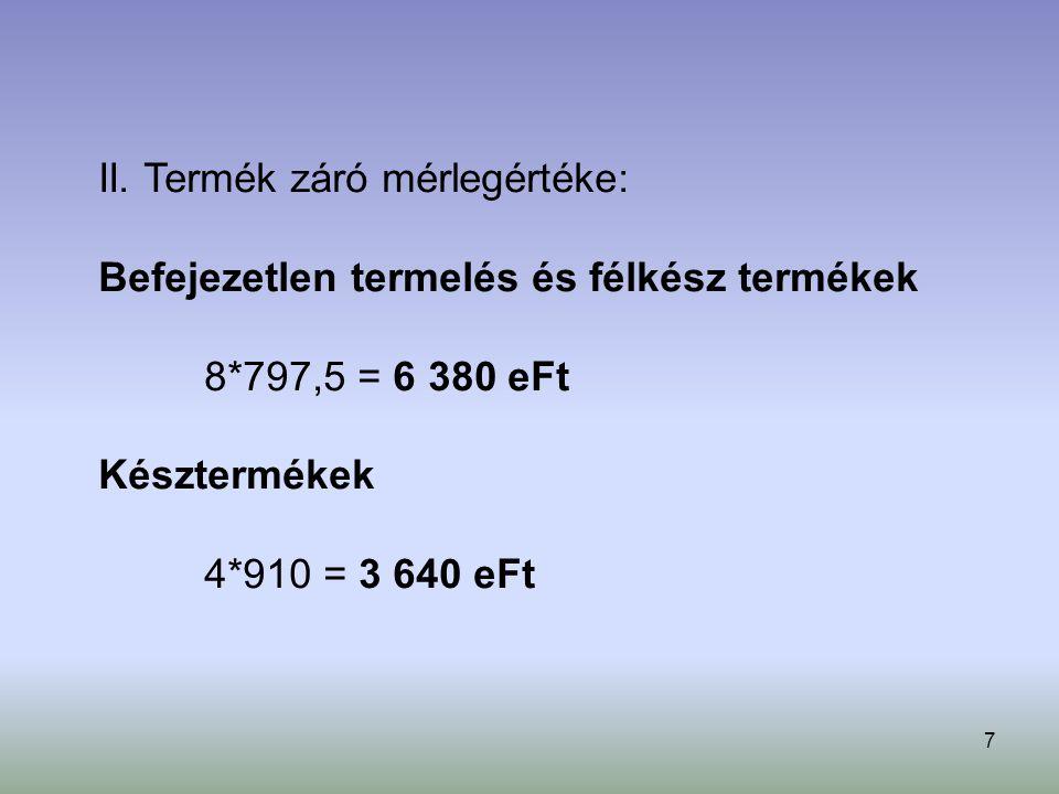 7 II. Termék záró mérlegértéke: Befejezetlen termelés és félkész termékek 8*797,5 = 6 380 eFt Késztermékek 4*910 = 3 640 eFt