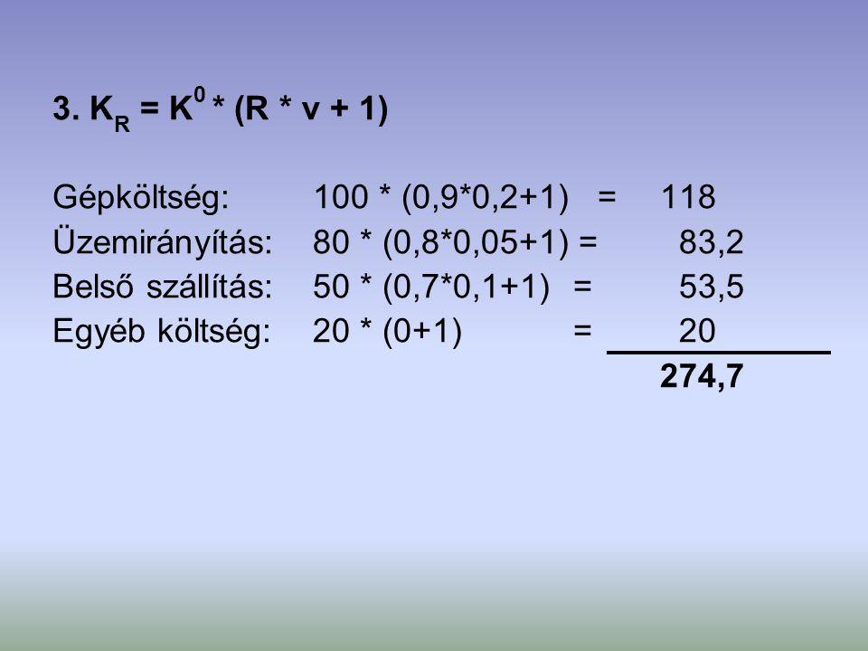 3. K R = K 0 * (R * v + 1) Gépköltség:100 * (0,9*0,2+1) = 118 Üzemirányítás:80 * (0,8*0,05+1) = 83,2 Belső szállítás:50 * (0,7*0,1+1) = 53,5 Egyéb köl