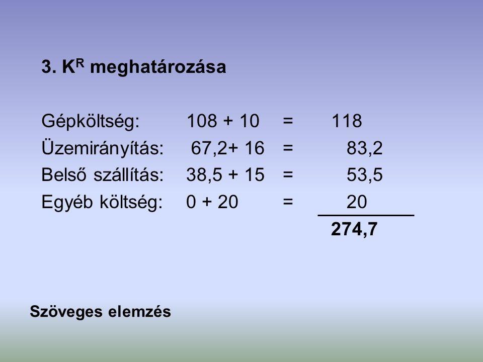 3. K R meghatározása Gépköltség:108 + 10=118 Üzemirányítás: 67,2+ 16= 83,2 Belső szállítás:38,5 + 15= 53,5 Egyéb költség:0 + 20= 20 274,7 Szöveges ele