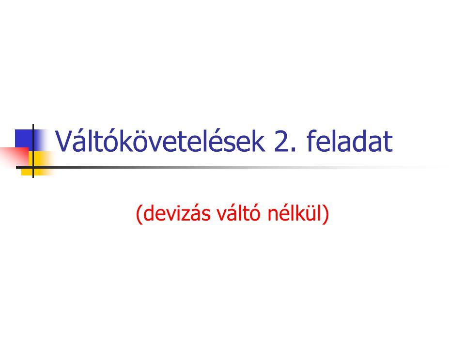 V2 váltó hiányzó adata A kiállításkori ellenérték: x + 0,09x : 12 hó * 2 hó = 304,5 6x + 0,09x = 304,5 * 12 : 2 x = 300 VAGY 304,5 : 1,015 = 300
