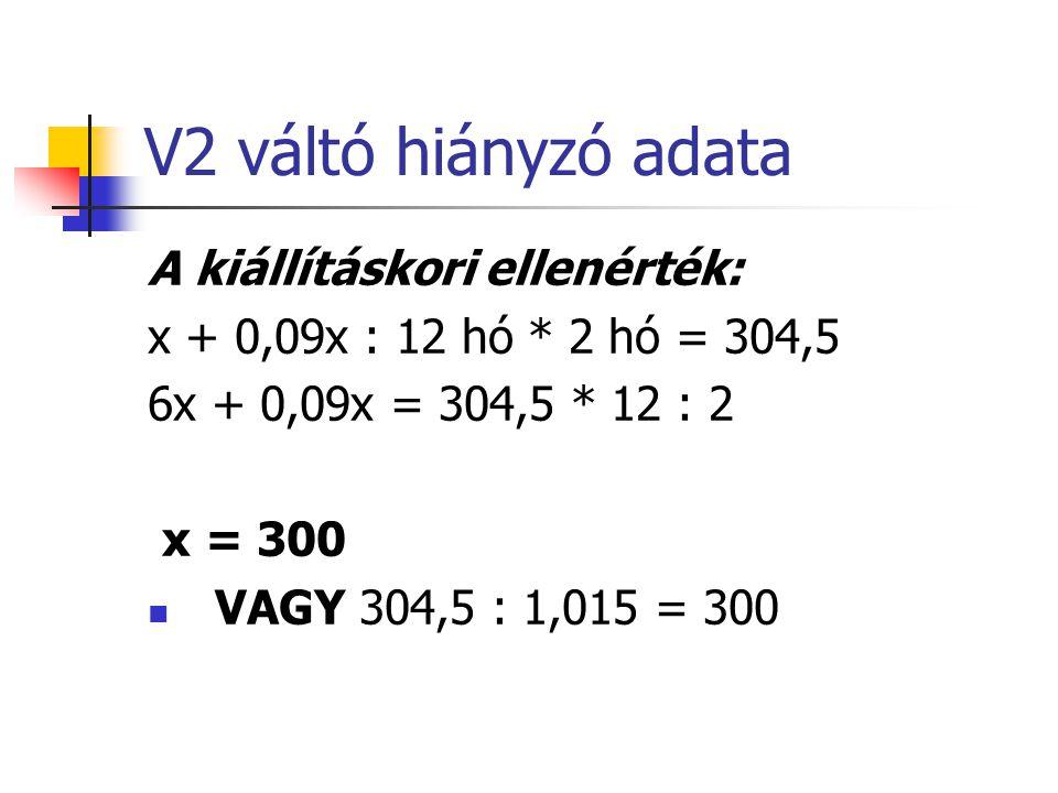 V3 váltó hiányzó adata A kiállításkori ellenérték: y + 0,06y : 12 hó * 10 hó = 630 y = 600
