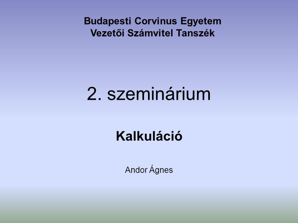 2. szeminárium Kalkuláció Andor Ágnes Budapesti Corvinus Egyetem Vezetői Számvitel Tanszék