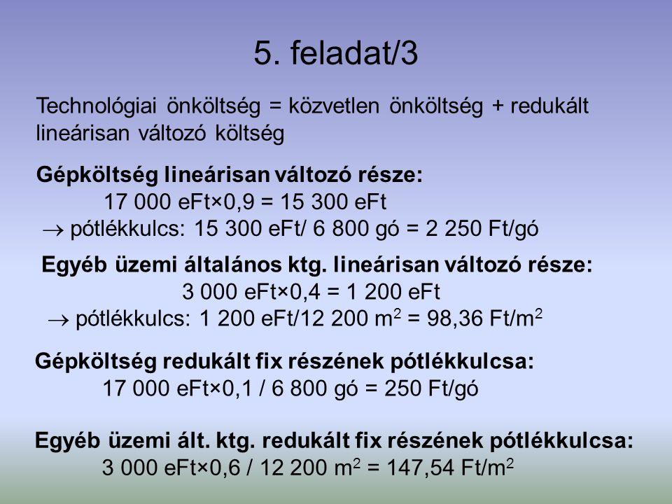 5. feladat/3 Technológiai önköltség = közvetlen önköltség + redukált lineárisan változó költség Gépköltség lineárisan változó része: 17 000 eFt×0,9 =