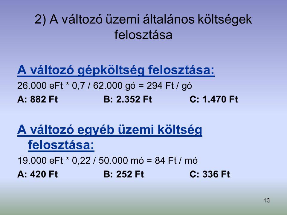 13 2) A változó üzemi általános költségek felosztása A változó gépköltség felosztása: 26.000 eFt * 0,7 / 62.000 gó = 294 Ft / gó A: 882 FtB: 2.352 FtC: 1.470 Ft A változó egyéb üzemi költség felosztása: 19.000 eFt * 0,22 / 50.000 mó = 84 Ft / mó A: 420 FtB: 252 FtC: 336 Ft