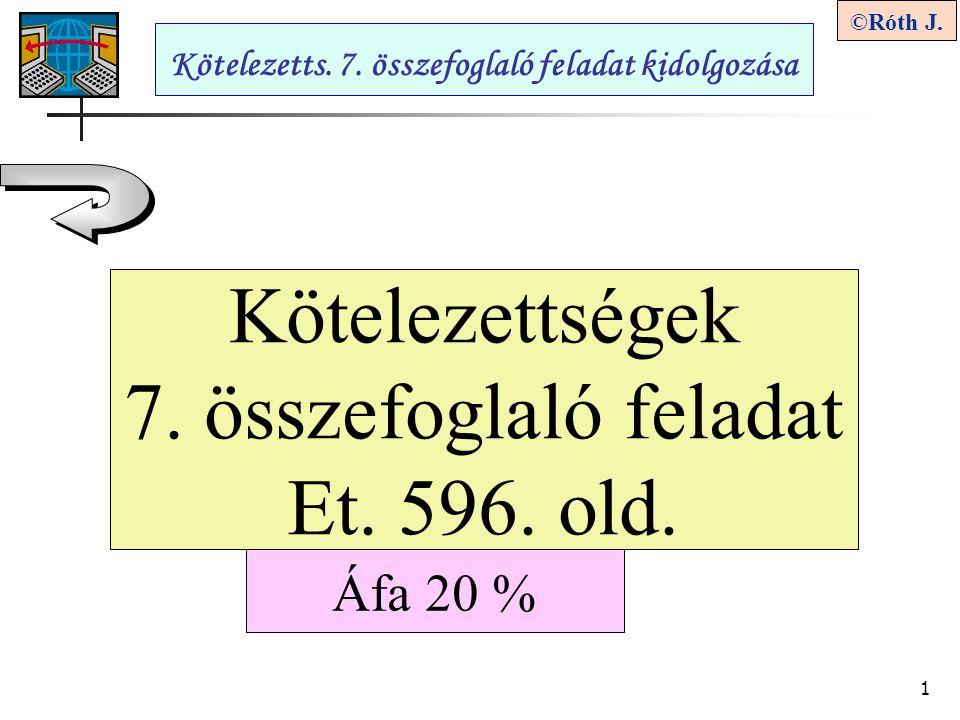 1 ©Róth J. Kötelezettségek 7. összefoglaló feladat Et. 596. old. Kötelezetts. 7. összefoglaló feladat kidolgozása Áfa 20 %