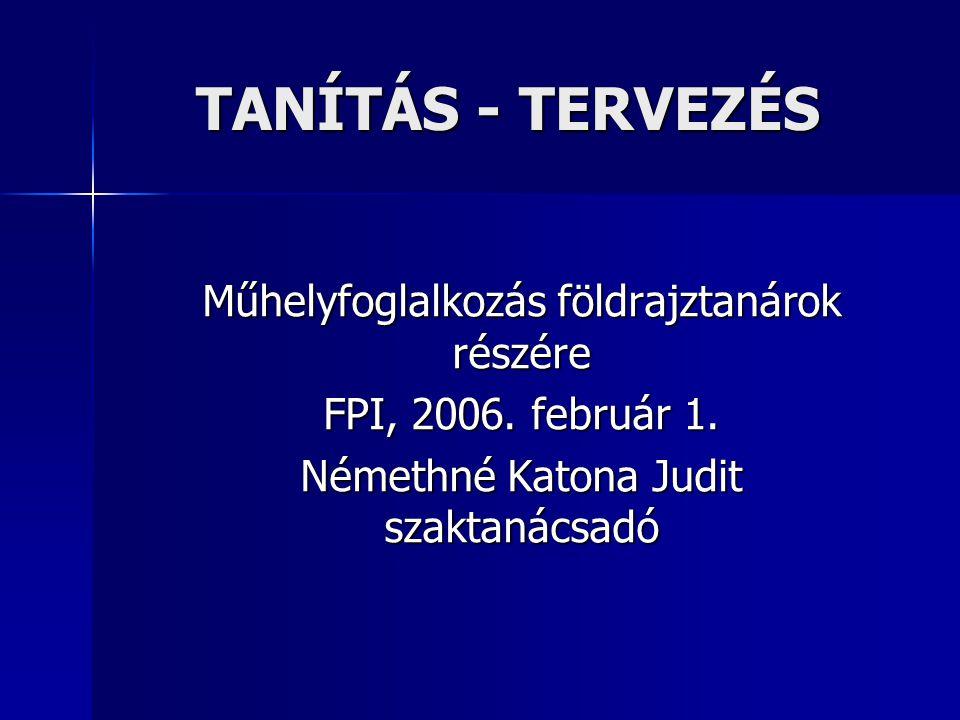 TANÍTÁS - TERVEZÉS Műhelyfoglalkozás földrajztanárok részére FPI, 2006. február 1. Némethné Katona Judit szaktanácsadó