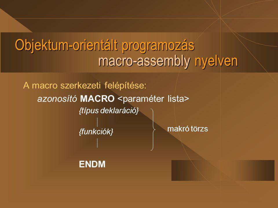 Objektum-orientált programozás macro-assembly nyelven A macro szerkezeti felépítése: azonosító MACRO {típus deklaráció} {funkciók} ENDM makró törzs