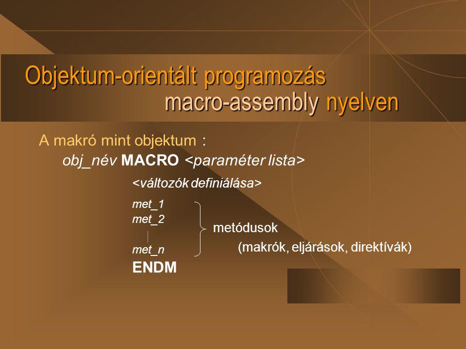 Objektum-orientált programozás macro-assembly nyelven A makró mint objektum : obj_név MACRO met_1 met_2 met_n ENDM metódusok (makrók, eljárások, direk