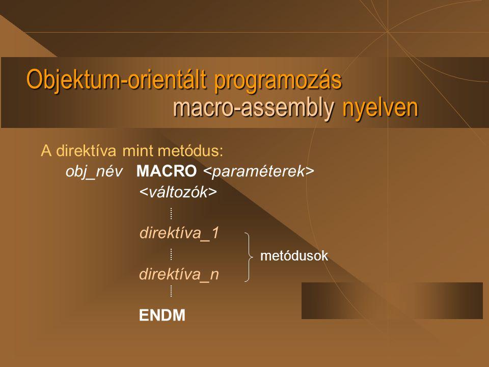 Objektum-orientált programozás macro-assembly nyelven A direktíva mint metódus: obj_név MACRO direktíva_1 direktíva_n ENDM metódusok