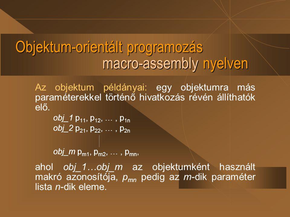 Objektum-orientált programozás macro-assembly nyelven Az objektum példányai: egy objektumra más paraméterekkel történő hivatkozás révén állíthatók elő