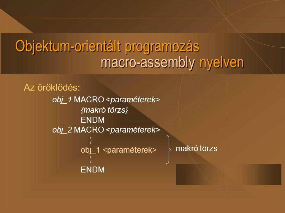 Objektum-orientált programozás macro-assembly nyelven Az öröklődés: obj_1 MACRO {makró törzs} ENDM obj_2 MACRO obj_1 ENDM makró törzs