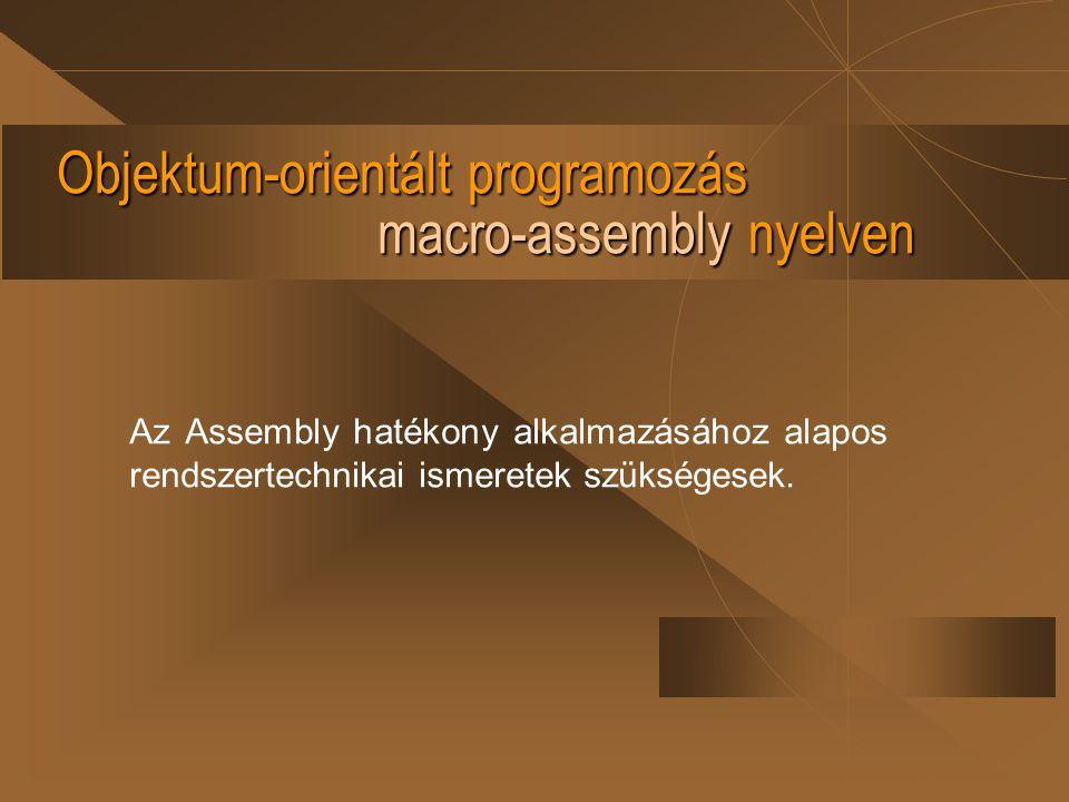 Objektum-orientált programozás macro-assembly nyelven Az Assembly hatékony alkalmazásához alapos rendszertechnikai ismeretek szükségesek.