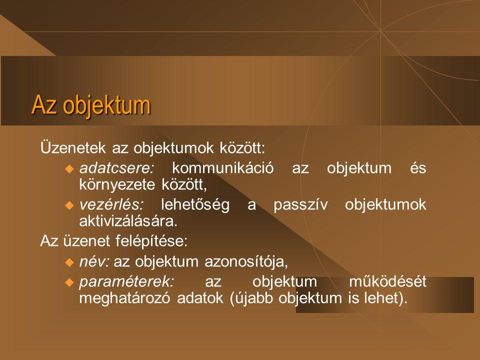 Az objektum Üzenetek az objektumok között: u adatcsere: kommunikáció az objektum és környezete között, u vezérlés: lehetőség a passzív objektumok akti
