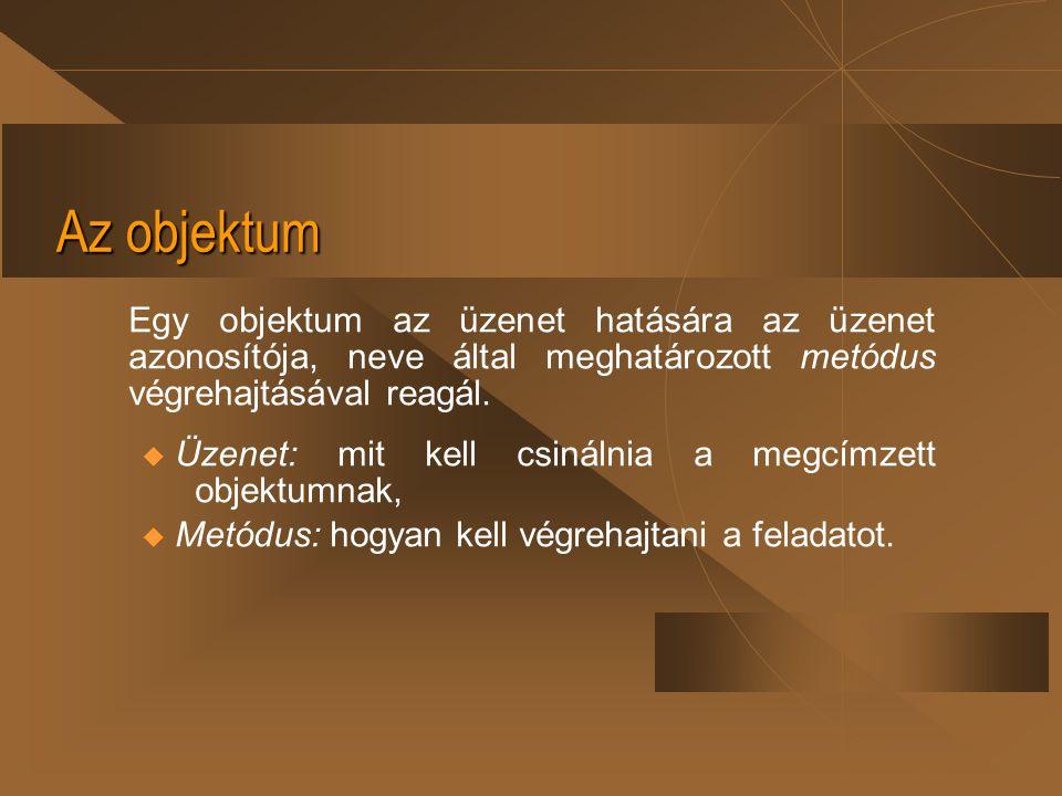 Az objektum Egy objektum az üzenet hatására az üzenet azonosítója, neve által meghatározott metódus végrehajtásával reagál. u Üzenet: mit kell csináln