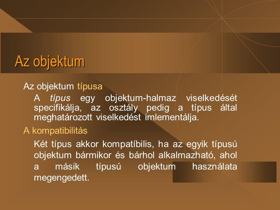 Az objektum Az objektum típusa A típus egy objektum-halmaz viselkedését specifikálja, az osztály pedig a típus által meghatározott viselkedést imlemen