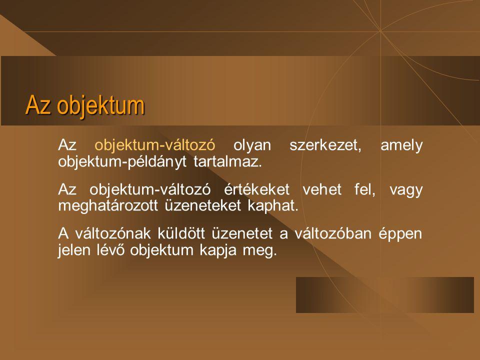 Az objektum Az objektum-változó olyan szerkezet, amely objektum-példányt tartalmaz. Az objektum-változó értékeket vehet fel, vagy meghatározott üzenet