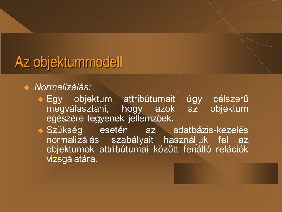Az objektummodell  Normalizálás: u Egy objektum attribútumait úgy célszerű megválasztani, hogy azok az objektum egészére legyenek jellemzőek. u Szüks