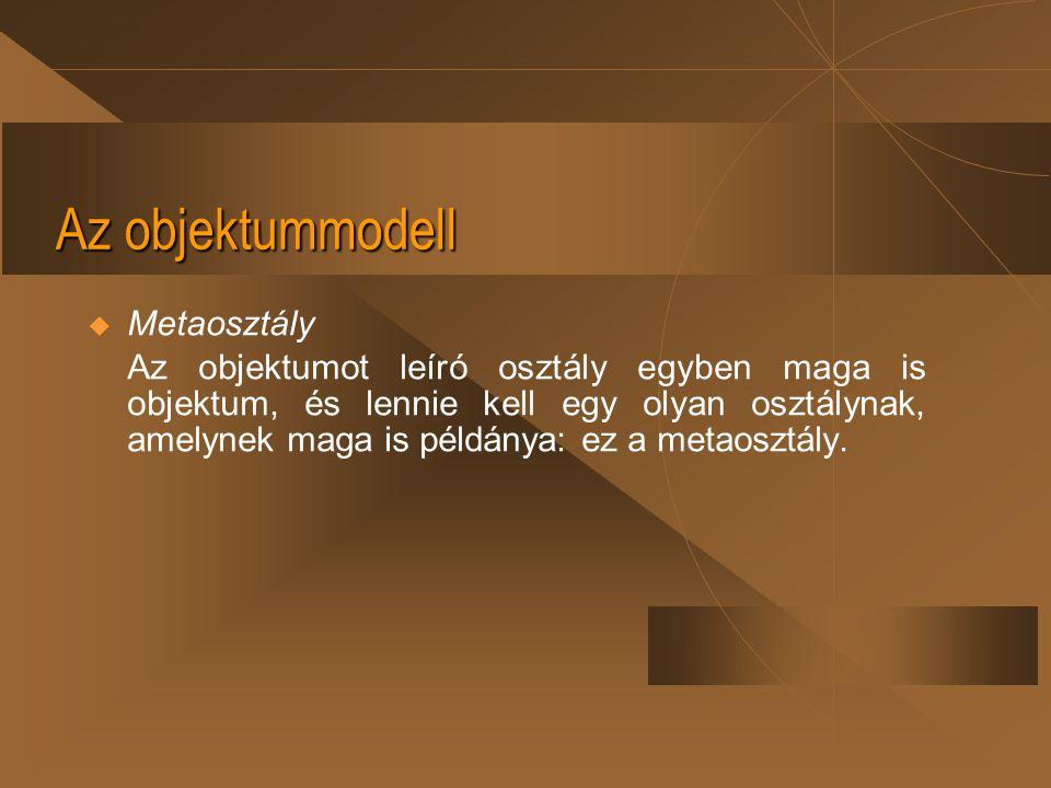 Az objektummodell  Metaosztály Az objektumot leíró osztály egyben maga is objektum, és lennie kell egy olyan osztálynak, amelynek maga is példánya: e