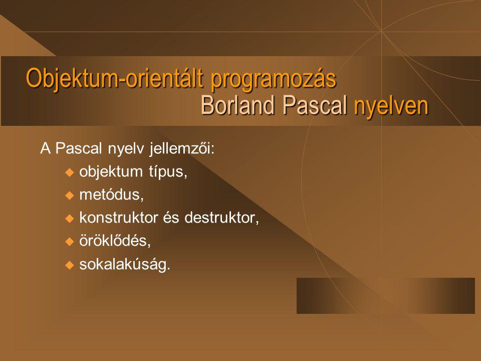 Objektum-orientált programozás Borland Pascal nyelven A Pascal nyelv jellemzői: u objektum típus, u metódus, u konstruktor és destruktor, u öröklődés,