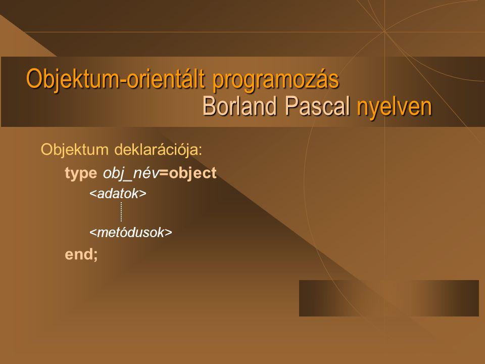 Objektum-orientált programozás Borland Pascal nyelven Objektum deklarációja: type obj_név=object end;