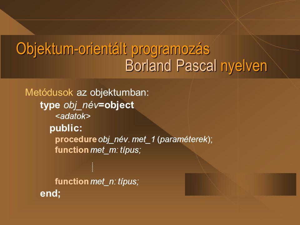 Objektum-orientált programozás Borland Pascal nyelven A metódus deklarálása: procedure obj_név.met_m (paraméterek); begin end; function obj_név.met_n: típus; begin end;