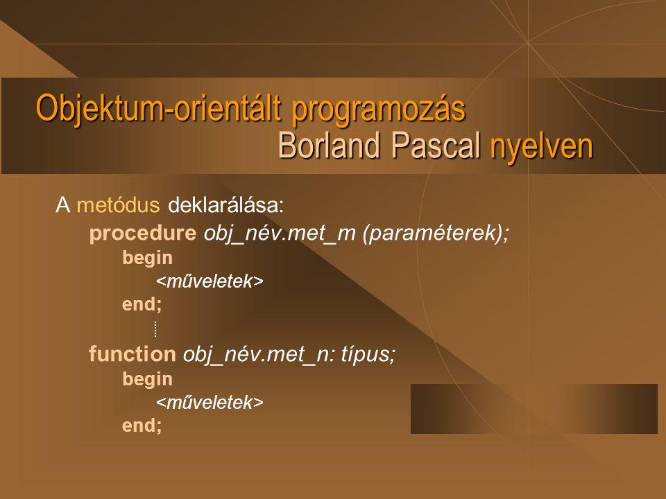 Objektum-orientált programozás Borland Pascal nyelven A metódus deklarálása: procedure obj_név.met_m (paraméterek); begin end; function obj_név.met_n: