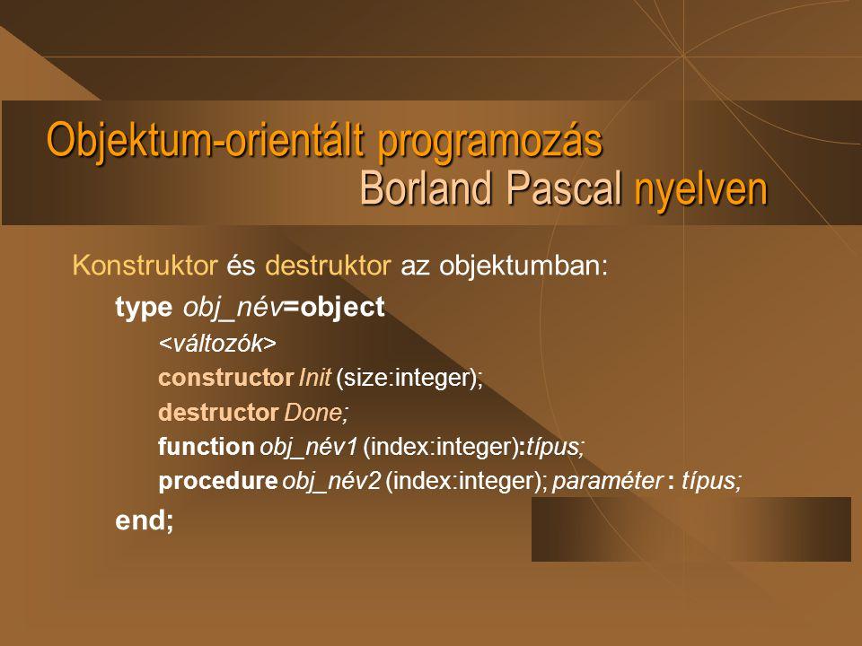 Objektum-orientált programozás Borland Pascal nyelven Konstruktor és destruktor az objektumban: type obj_név=object constructor Init (size:integer); d
