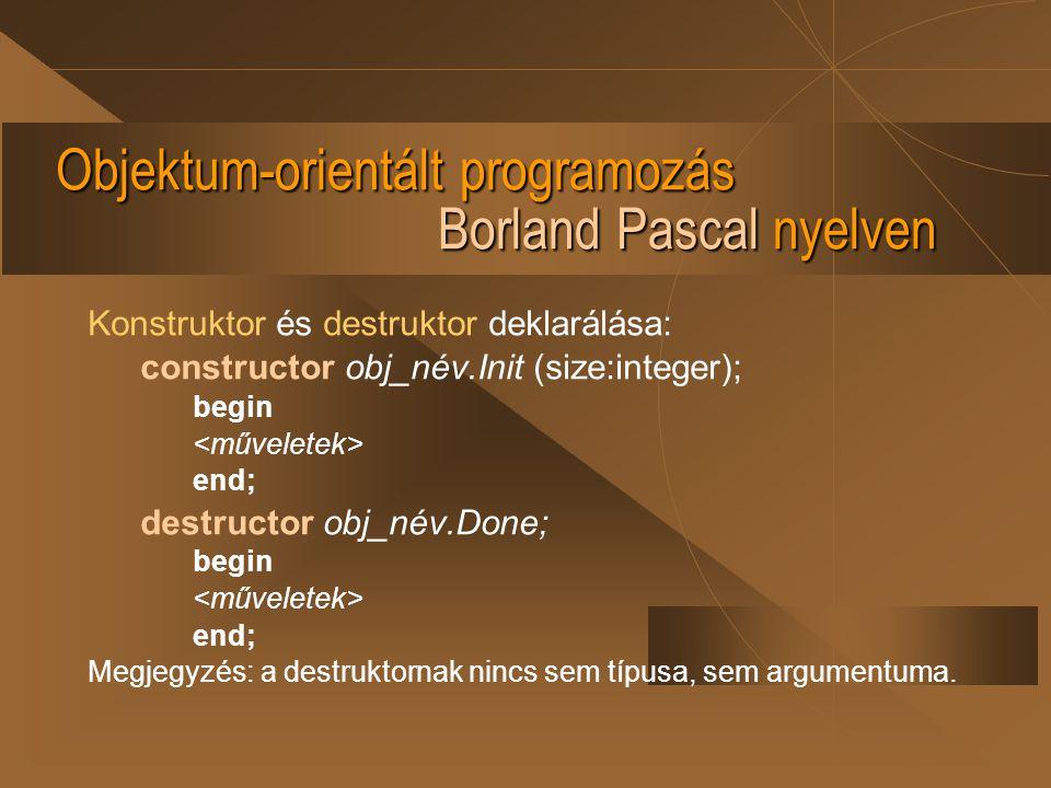 Objektum-orientált programozás Borland Pascal nyelven Konstruktor és destruktor deklarálása: constructor obj_név.Init (size:integer); begin end; destr