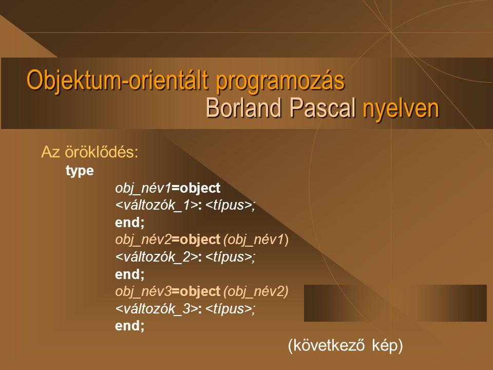 Objektum-orientált programozás Borland Pascal nyelven Az öröklődés: type obj_név1=object : ; end; obj_név2=object (obj_név1) : ; end; obj_név3=object