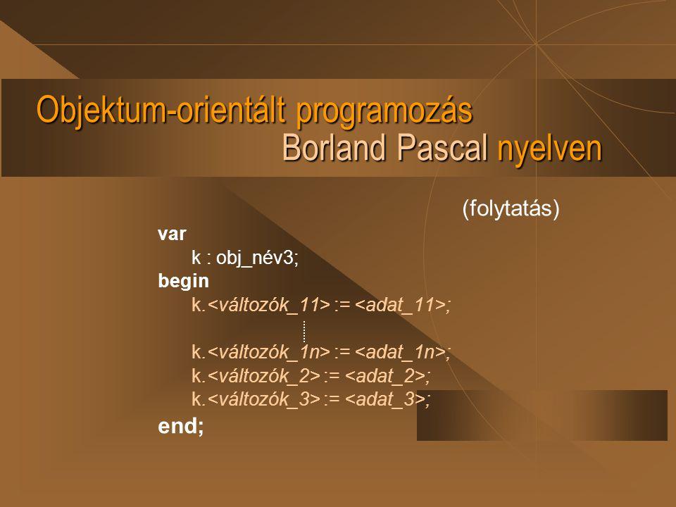 Objektum-orientált programozás Borland Pascal nyelven (folytatás) var k : obj_név3; begin k. := ; end;