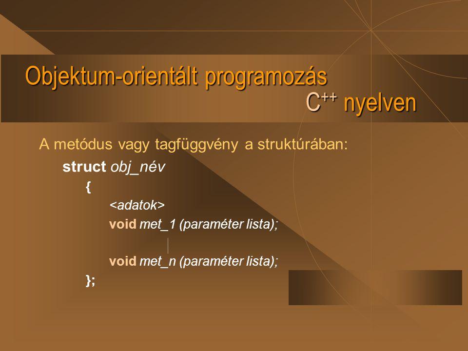 Objektum-orientált programozás C ++ nyelven A metódus vagy tagfüggvény a struktúrában: struct obj_név { void met_1 (paraméter lista); void met_n (para