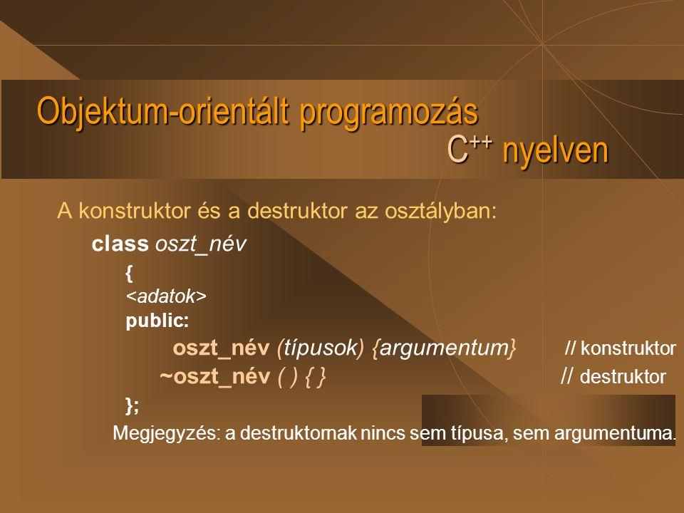 Objektum-orientált programozás C ++ nyelven A konstruktor és a destruktor az osztályban: class oszt_név { public: oszt_név (típusok) {argumentum} // k