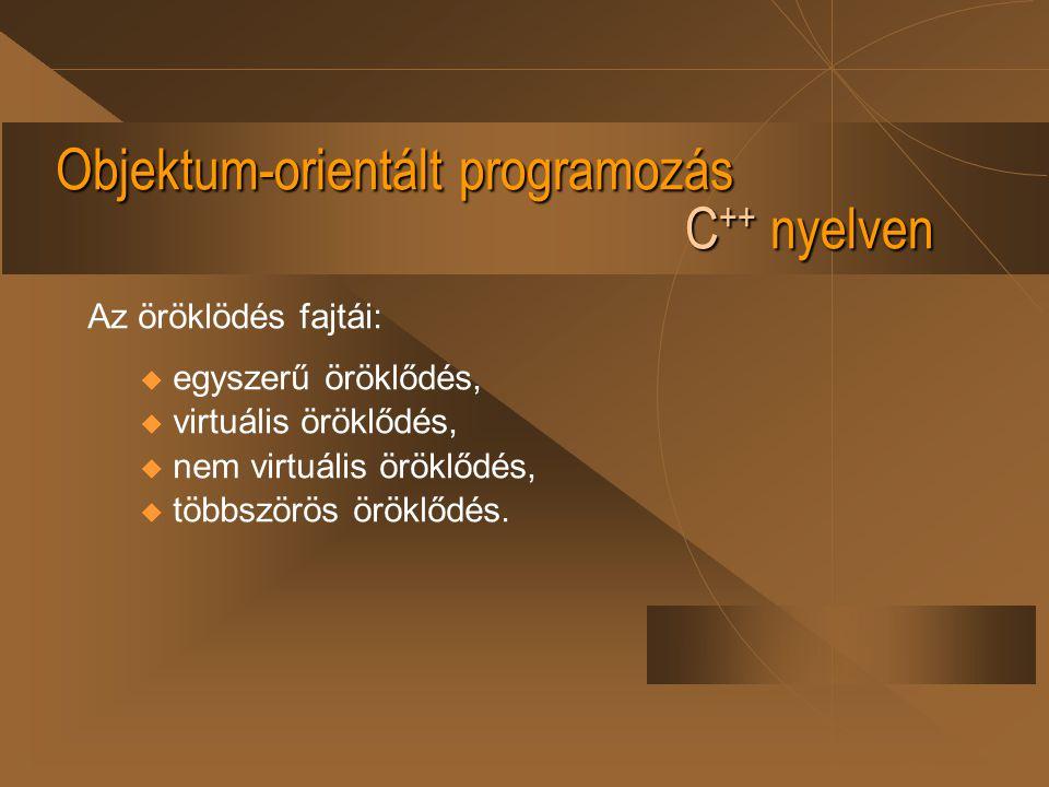 Objektum-orientált programozás C ++ nyelven Az öröklödés fajtái: u egyszerű öröklődés, u virtuális öröklődés, u nem virtuális öröklődés, u többszörös