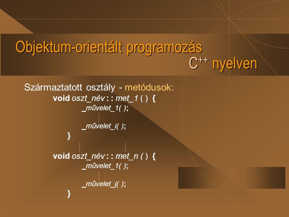 Objektum-orientált programozás C ++ nyelven Származtatott osztály - metódusok: void oszt_név : : met_1 ( ) { _művelet_1( ); _művelet_i( ); } void oszt
