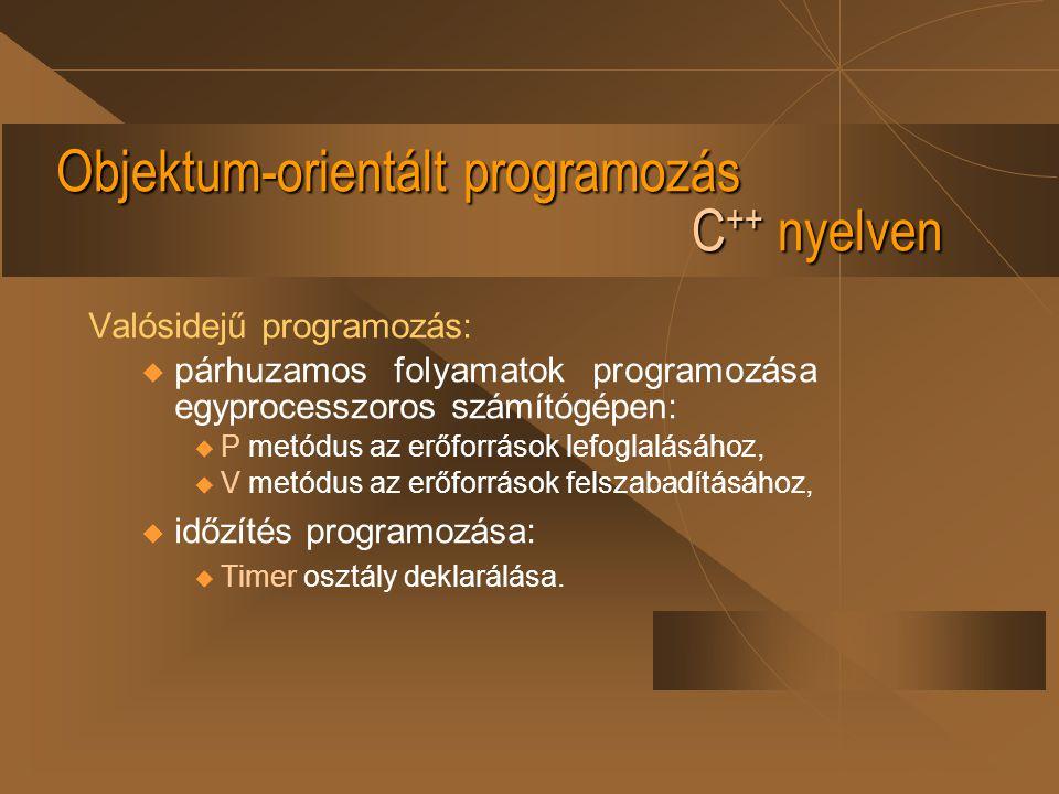 Objektum-orientált programozás C ++ nyelven Párhuzamos folyamatok Semaphore objektummal: class Semaphore { Bool free; public: Semaphore ( ) { V( ); } void P( ) { for (BOOL success = FALSE; !success; ) { asm cli; if (free) { free=FALSE; success=TRUE; } asm sti; } void V( ) { free=TRUE; } };
