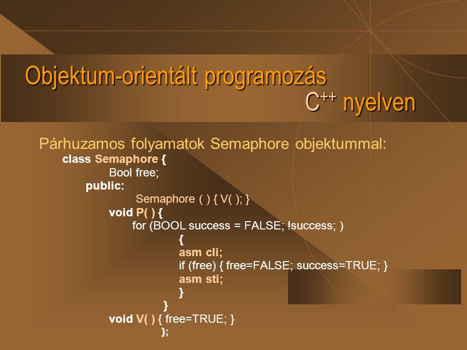 Objektum-orientált programozás C ++ nyelven Párhuzamos folyamatok Semaphore objektummal: class Semaphore { Bool free; public: Semaphore ( ) { V( ); }