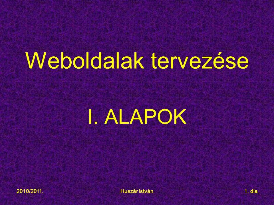 2010/2011.Huszár István1. dia Weboldalak tervezése I. ALAPOK