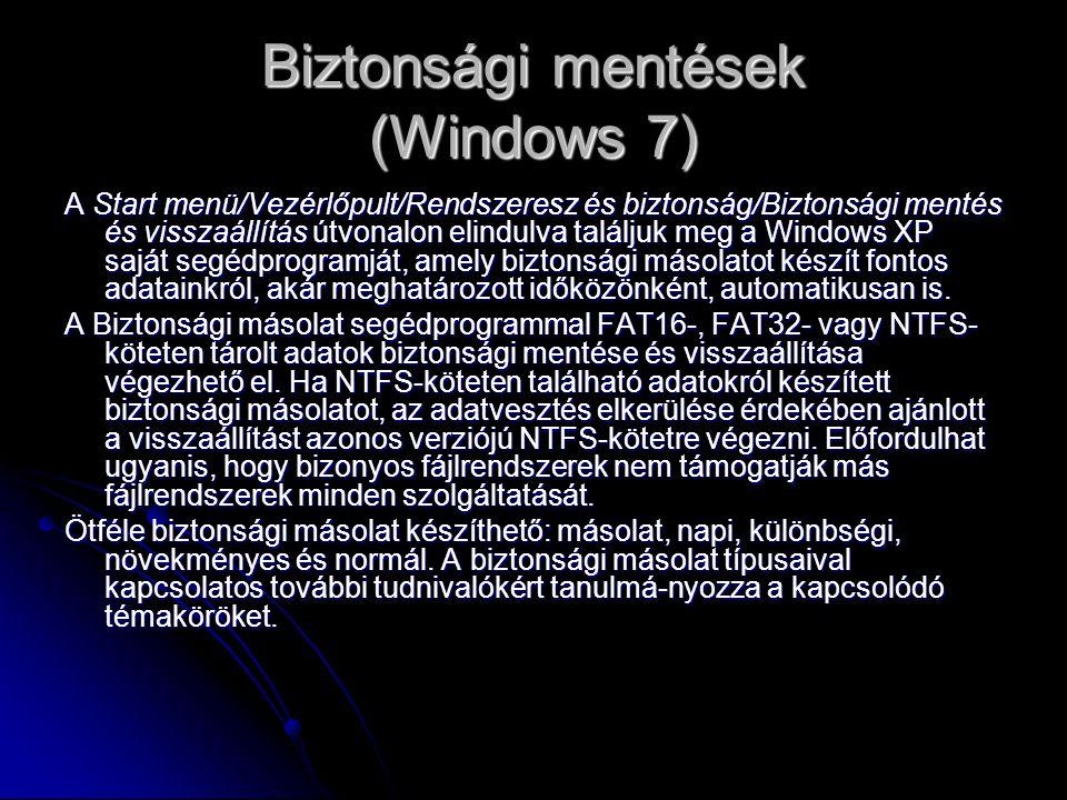 Biztonsági mentések (Windows 7) A Start menü/Vezérlőpult/Rendszeresz és biztonság/Biztonsági mentés és visszaállítás útvonalon elindulva találjuk meg a Windows XP saját segédprogramját, amely biztonsági másolatot készít fontos adatainkról, akár meghatározott időközönként, automatikusan is.